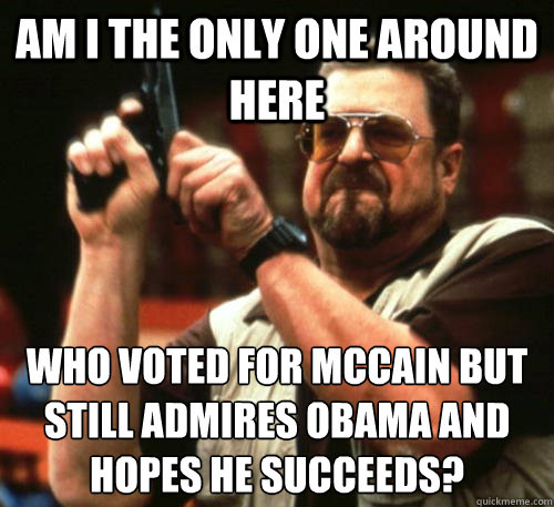 am i the only one around here who voted for mccain but still - Am I The Only One Around Here