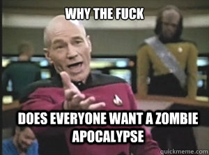 why the fuck does everyone want a zombie apocalypse - Annoyed Picard