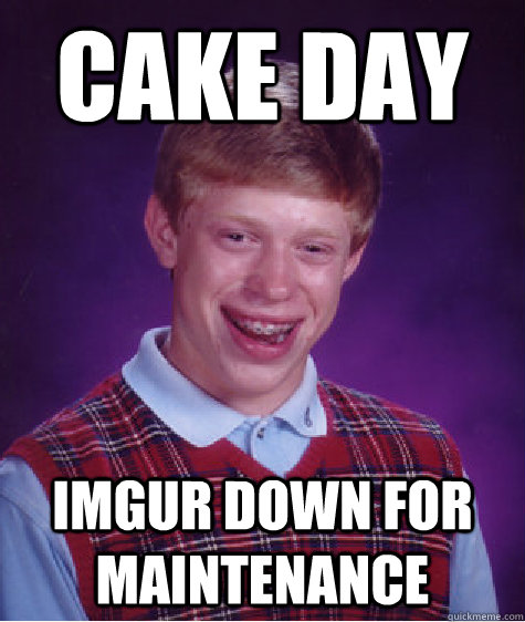 cake day imgur down for maintenance - Bad Luck Brian