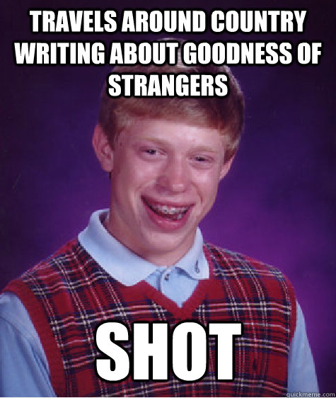 travels around country writing about goodness of strangers s - Bad Luck Brian