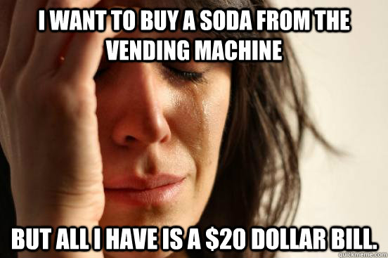 i want to buy a soda from the vending machine but all i have - First World Problems