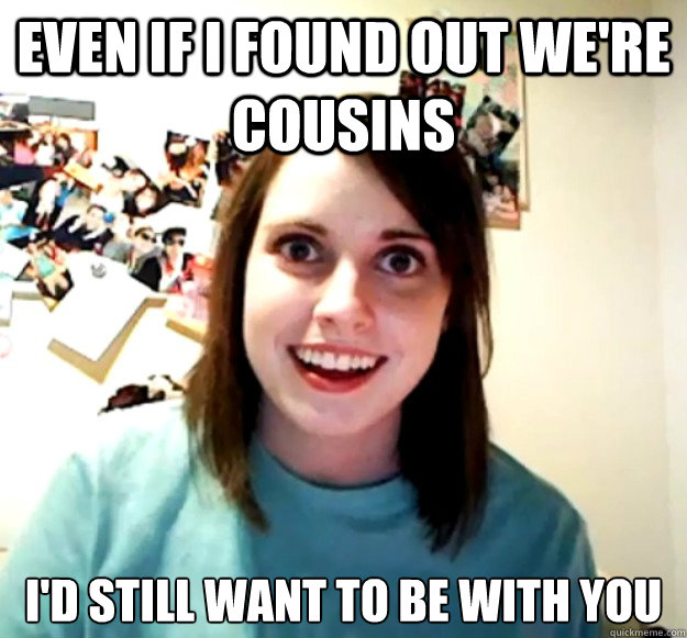 even if i found out were cousins id still want to be with  - Overly Attached Girlfriend