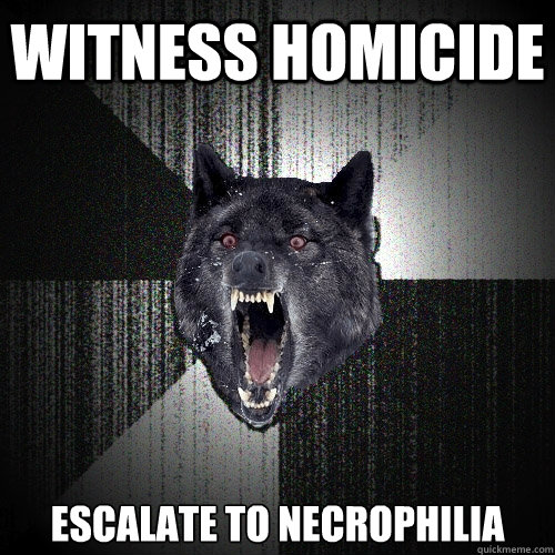 witness homicide escalate to necrophilia - Insanity Wolf