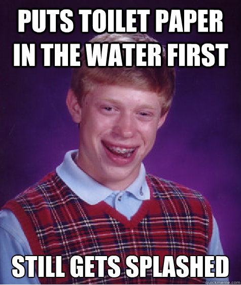 puts toilet paper in the water first still gets splashed  - Bad Luck Brian