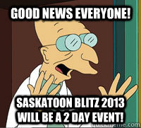 good news everyone saskatoon blitz 2013 will be a 2 day eve - Scumbag Professor Farnsworth