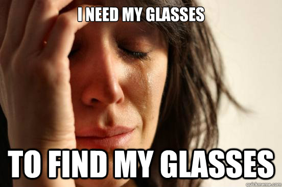 i need my glasses to find my glasses - First World Problems