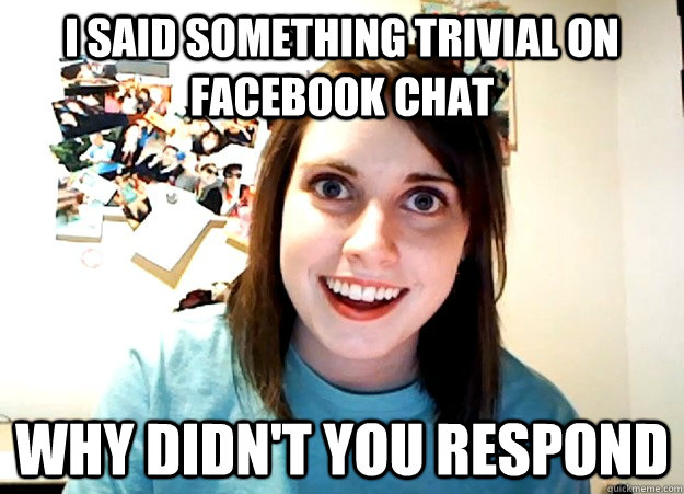 i said something trivial on facebook chat why didnt you res - Overly Attached Girlfriend