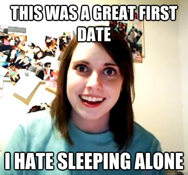 this was a great first date i hate sleeping alone - Overly Attached Girlfriend
