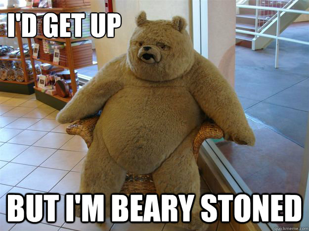 id get up but im beary stoned - Blatantly Blazed Bear