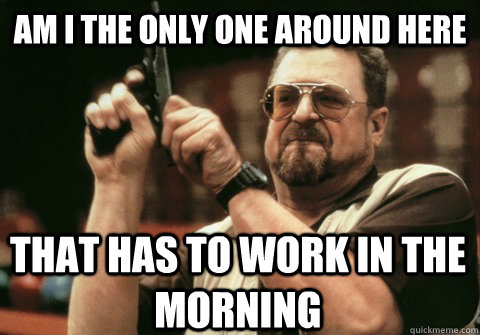am i the only one around here that has to work in the mornin - Am I the only one