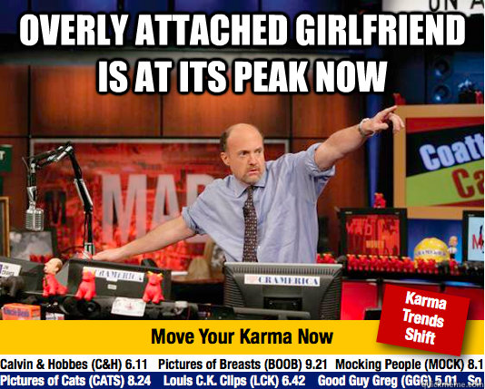 overly attached girlfriend is at its peak now  - Mad Karma with Jim Cramer