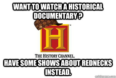 want to watch a historical documentary have some shows abo - Scumbag History Channel