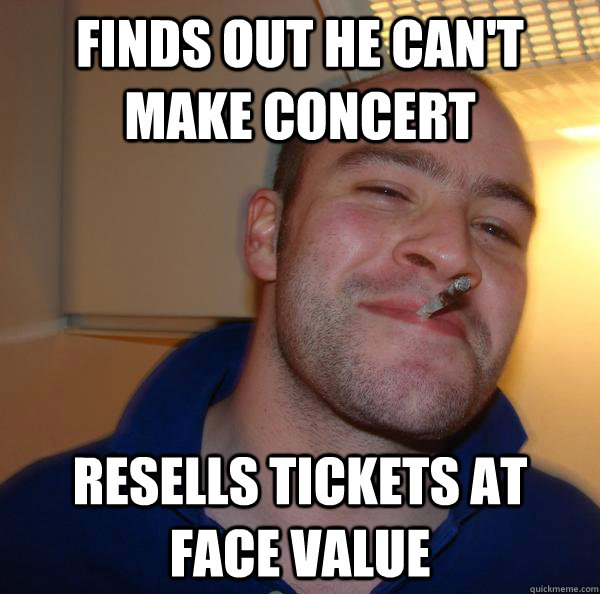 finds out he cant make concert resells tickets at face valu - Good Guy Greg