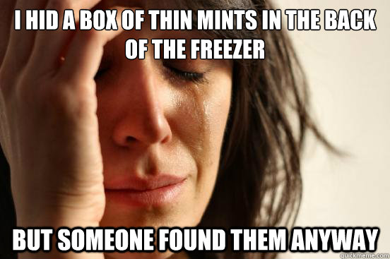 i hid a box of thin mints in the back of the freezer but som - First World Problems