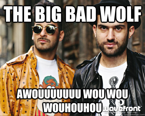 the big bad wolf awouuuuuuu wou wou wouhouhou  - Duck Sauce
