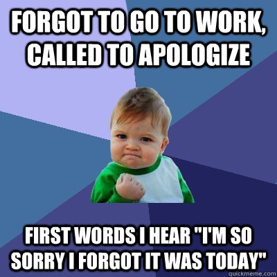 forgot to go to work called to apologize first words i hear - Success Kid
