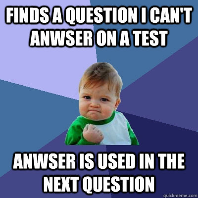 finds a question i cant anwser on a test anwser is used in  - Success Kid