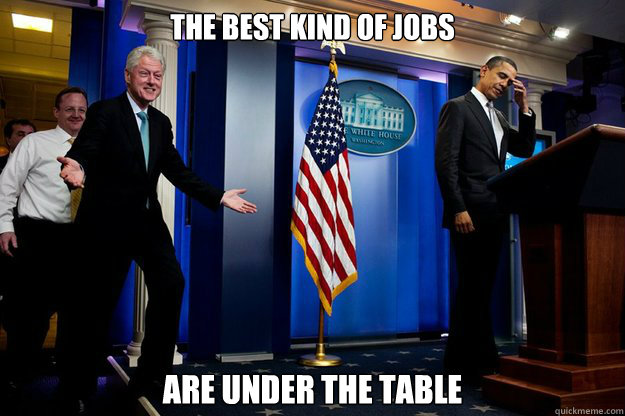 the best kind of jobs are under the table - Inappropriate Timing Bill Clinton