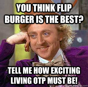 you think flip burger is the best tell me how exciting livi - Condescending Wonka