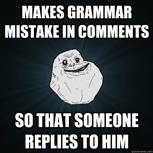 makes grammar mistake in comments so that someone replies to - Forever Alone
