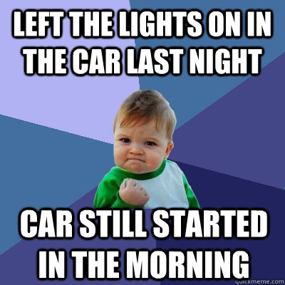left the lights on in the car last night car still started i - Success Kid