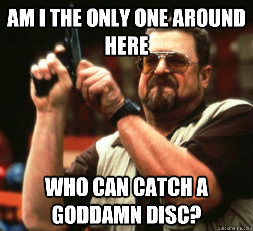 am i the only one around here who can catch a goddamn disc - Am I The Only One Around Here
