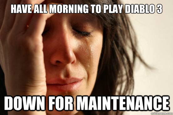 have all morning to play diablo 3 down for maintenance - First World Problems
