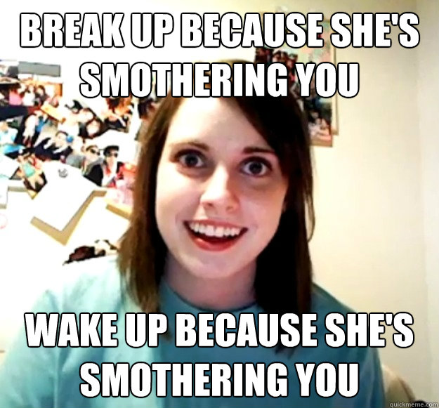 break up because shes smothering you wake up because shes  - Overly Attached Girlfriend