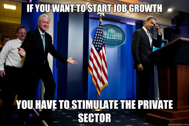 if you want to start job growth you have to stimulate the pr - Inappropriate Timing Bill Clinton