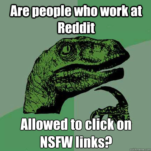 are people who work at reddit allowed to click on nsfw links - Philosoraptor