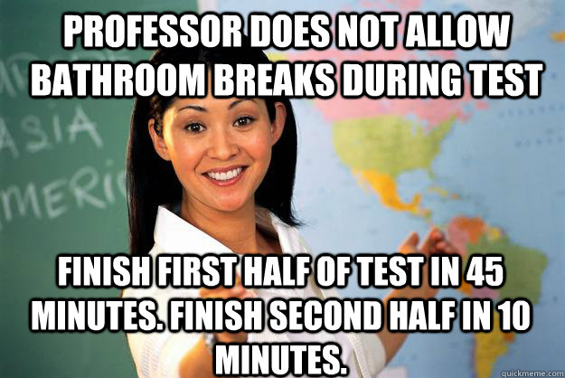 professor does not allow bathroom breaks during test finish  - Unhelpful High School Teacher