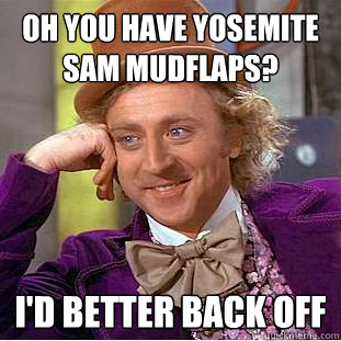 oh you have yosemite sam mudflaps id better back off - Condescending Wonka