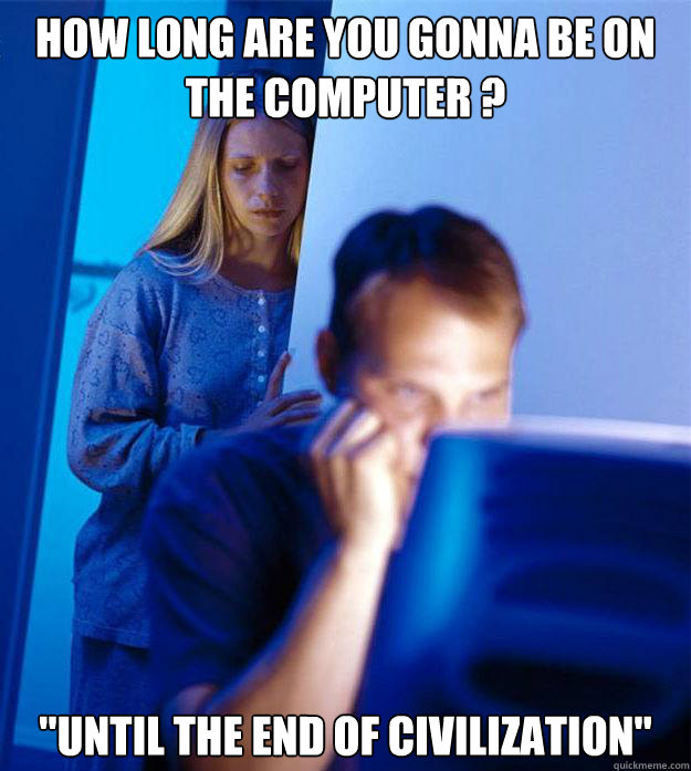 how long are you gonna be on the computer until the end o - Redditors Wife