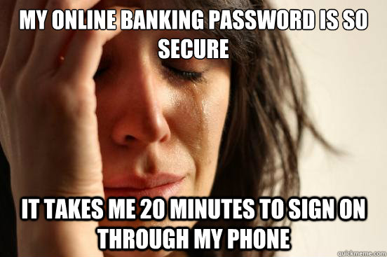 my online banking password is so secure it takes me 20 minut - First World Problems