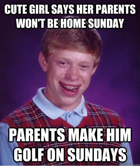 cute girl says her parents wont be home sunday parents make - Bad Luck Brian