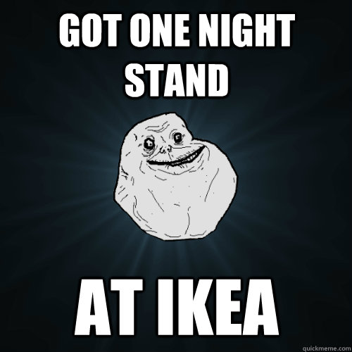 got one night stand at ikea - Forever Alone