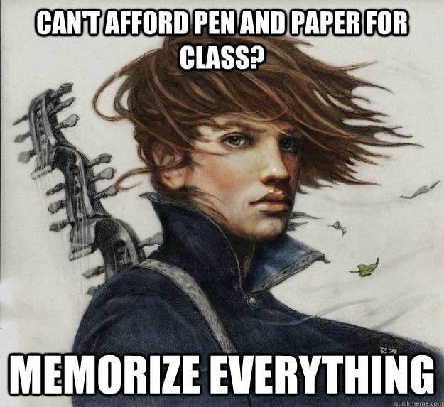 cant afford pen and paper for class memorize everything  - Advice Kvothe