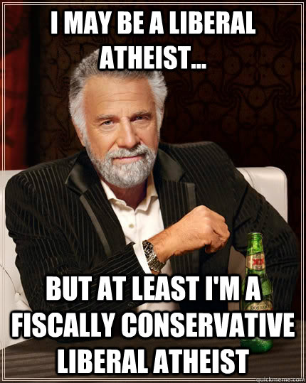 i may be a liberal atheist but at least im a fiscally co - The Most Interesting Man In The World