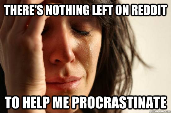 theres nothing left on reddit to help me procrastinate - First World Problems