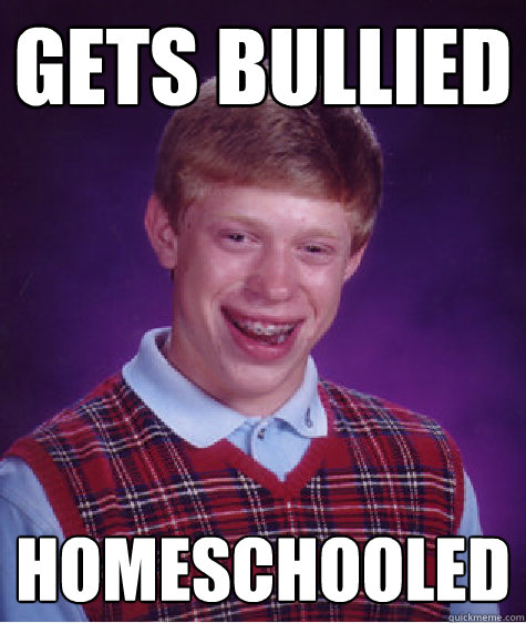 gets bullied homeschooled - Bad Luck Brian