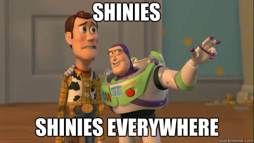 shinies shinies everywhere - Everywhere