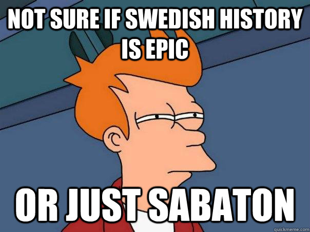 not sure if swedish history is epic or just sabaton - Futurama Fry