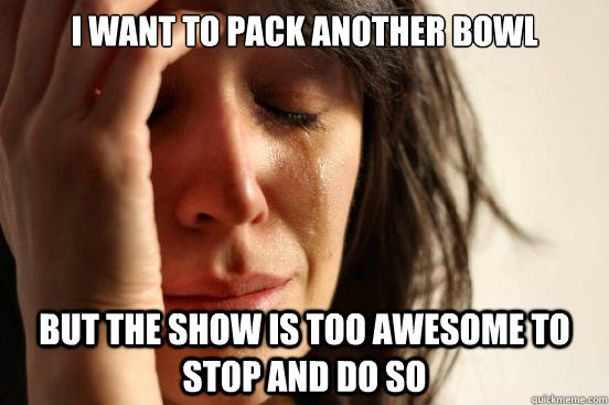 i want to pack another bowl but the show is too awesome to s - First World Problems