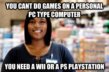 you cant do games on a personal pc type computer you need a  -