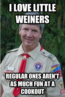 i love little weiners regular ones arent as much fun at a c - Harmless Scout Leader