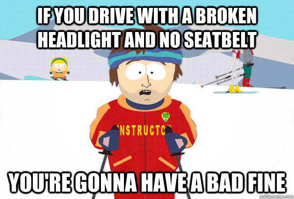 if you drive with a broken headlight and no seatbelt youre  - Super Cool Ski Instructor