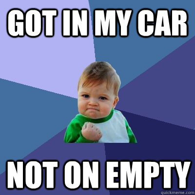got in my car not on empty - Success Kid