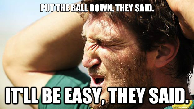 put the ball down they said itll be easy they said - Dave taylor