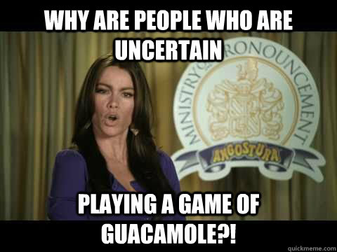 why are people who are uncertain playing a game of guacamole - Bad English Sofia