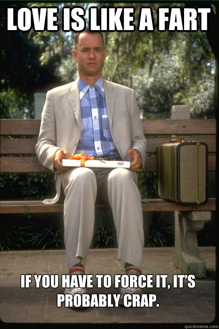 love is like a fart if you have to force it its probably c - Forrest gump